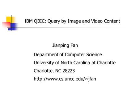 IBM QBIC: Query by Image and Video Content Jianping Fan Department of Computer Science University of North Carolina at Charlotte Charlotte, NC 28223