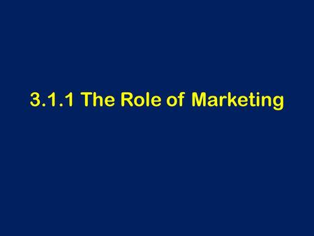3.1.1 The Role of Marketing. Learning Outcomes To be able to define marketing To understand why identifying and satisfying customer needs are important.