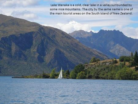 Lake Wanaka is a cold, clear lake in a valley surrounded by some nice mountains. The city by the same name is one of the main tourist areas on the South.