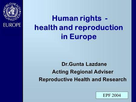 Human rights - health and reproduction in Europe Dr.Gunta Lazdane Acting Regional Adviser Reproductive Health and Research EPF 2004.