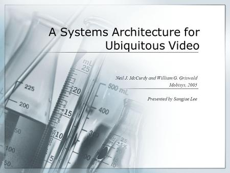 1 A Systems Architecture for Ubiquitous Video Neil J. McCurdy and William G. Griswold Mobisys, 2005 Presented by Sangjae Lee.