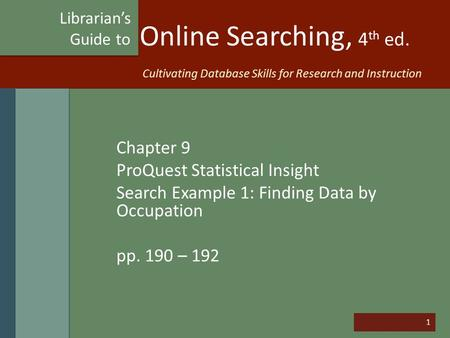 1 Online Searching, 4 th ed. Chapter 9 ProQuest Statistical Insight Search Example 1: Finding Data by Occupation pp. 190 – 192 Librarian's Guide to Cultivating.