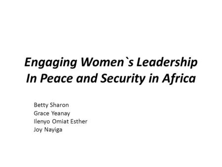 Engaging Women`s Leadership In Peace and Security in Africa Betty Sharon Grace Yeanay Ilenyo Omiat Esther Joy Nayiga.