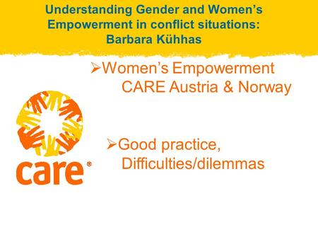 Understanding Gender and Women's Empowerment in conflict situations: Barbara Kühhas  Women's Empowerment CARE Austria & Norway  Good practice, Difficulties/dilemmas.
