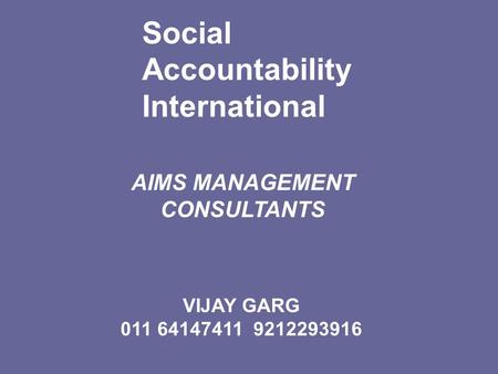 Social Accountability International AIMS MANAGEMENT CONSULTANTS Setting Standards for a just world VIJAY GARG 011 64147411 9212293916.