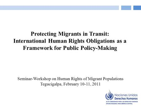 Seminar-Workshop on Human Rights of Migrant Populations Tegucigalpa, February 10-11, 2011 Protecting Migrants in Transit: International Human Rights Obligations.