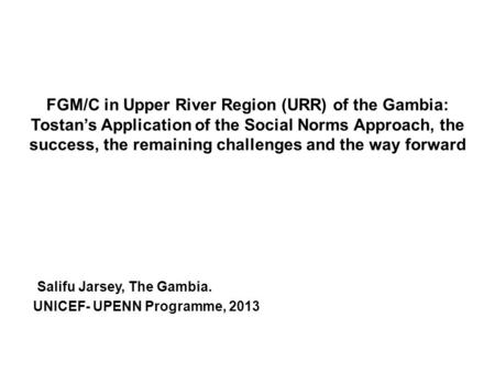 FGM/C in Upper River Region (URR) of the Gambia: Tostan's Application of the Social Norms Approach, the success, the remaining challenges and the way forward.