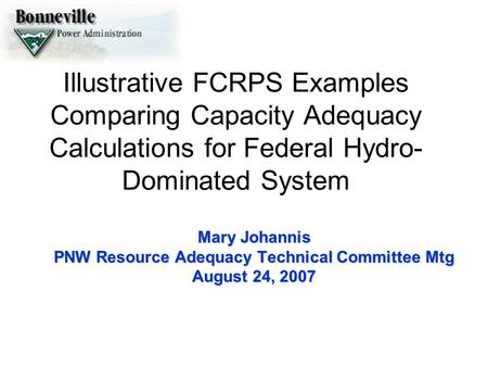 Illustrative FCRPS Examples Comparing Capacity Adequacy Calculations for Federal Hydro- Dominated System Mary Johannis PNW Resource Adequacy Technical.