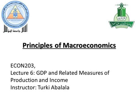 Principles of Macroeconomics ECON203, Lecture 6: GDP and Related Measures of Production and Income Instructor: Turki Abalala.