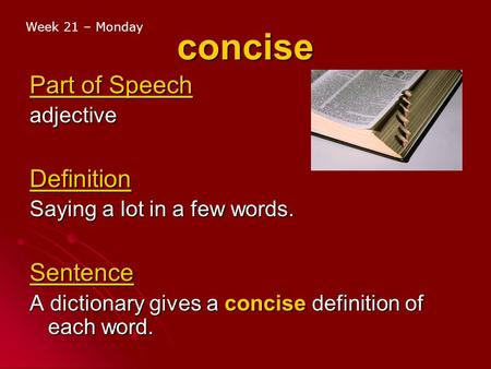 Concise Part of Speech adjectiveDefinition Saying a lot in a few words. Sentence A dictionary gives a concise definition of each word. Week 21 – Monday.