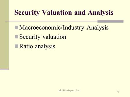 1 Security Valuation and Analysis Macroeconomic/Industry Analysis Security valuation Ratio analysis MBA566: chapter 17-19.