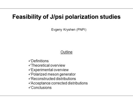 Evgeny Kryshen (PNPI) Feasibility of J/psi polarization studies Outline Definitions Theoretical overview Experimental overview Polarized meson generator.