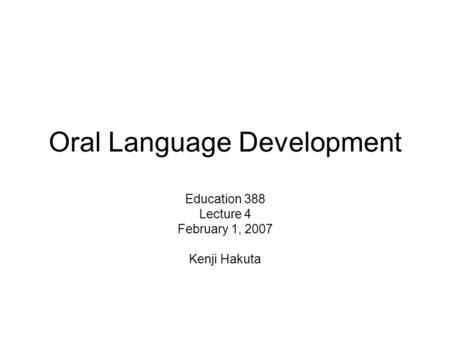 Oral Language Development Education 388 Lecture 4 February 1, 2007 Kenji Hakuta.