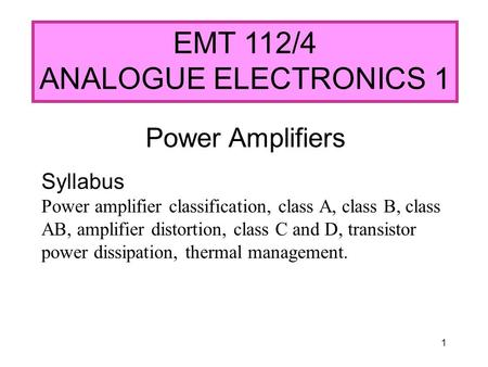 1 EMT 112/4 ANALOGUE ELECTRONICS 1 Power Amplifiers Syllabus Power amplifier classification, class A, class B, class AB, amplifier distortion, class C.