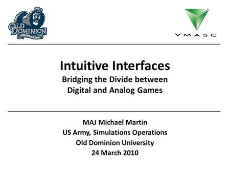 Intuitive Interfaces Bridging the Divide between Digital and Analog Games MAJ Michael Martin US Army, Simulations Operations Old Dominion University 24.
