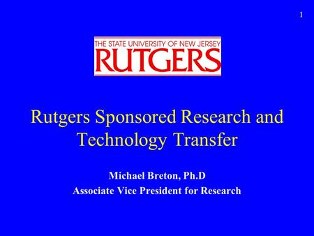 1 Rutgers Sponsored Research and Technology Transfer Michael Breton, Ph.D Associate Vice President for Research.