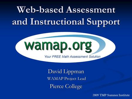 Web-based Assessment and Instructional Support David Lippman WAMAP Project Lead WAMAP Project Lead Pierce College 2009 TMP Summer Institute Your FREE Math.