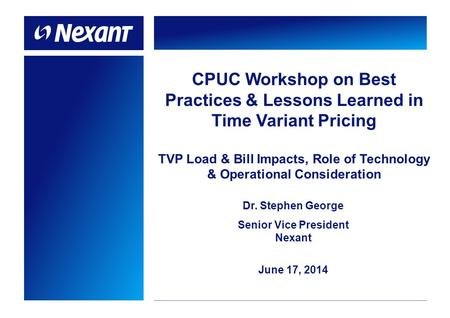 CPUC Workshop on Best Practices & Lessons Learned in Time Variant Pricing TVP Load & Bill Impacts, Role of Technology & Operational Consideration Dr. Stephen.