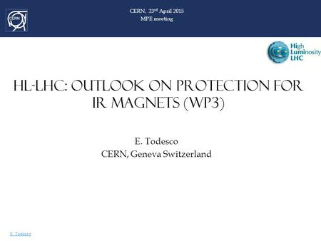 E. Todesco HL-LHC: OUTLOOK ON PROTECTION FOR IR MAGNETS (WP3) E. Todesco CERN, Geneva Switzerland CERN, 23 rd April 2015 MPE meeting.