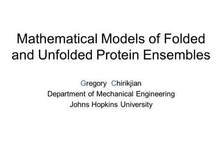 Mathematical Models of Folded and Unfolded Protein Ensembles Gregory Chirikjian Department of Mechanical Engineering Johns Hopkins University.