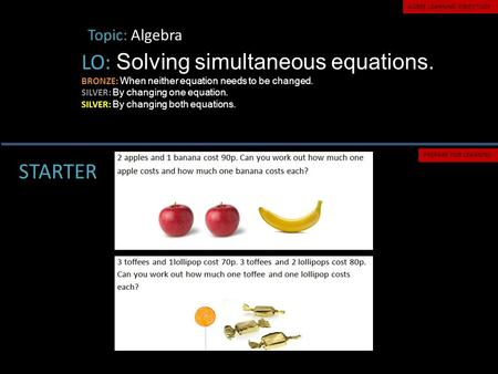 Topic: Algebra LO: Solving simultaneous equations. BRONZE: When neither equation needs to be changed. SILVER: By changing one equation. SILVER: By changing.