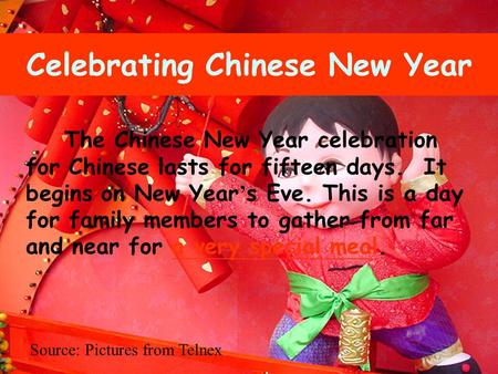 The Chinese New Year celebration for Chinese lasts for fifteen days. It begins on New Year ' s Eve. This is a day for family members to gather from far.
