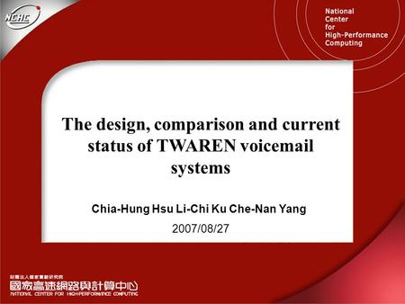 The design, comparison and current status of TWAREN voicemail systems 2007/08/27 Chia-Hung Hsu Li-Chi Ku Che-Nan Yang.