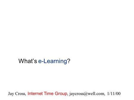 What's e-Learning? Jay Cross, Internet Time Group, 1/11/00.