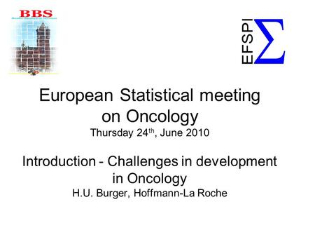 European Statistical meeting on Oncology Thursday 24 th, June 2010 Introduction - Challenges in development in Oncology H.U. Burger, Hoffmann-La Roche.