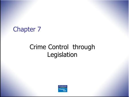 Chapter 7 Crime Control through Legislation. Crime Control in America: What Works?, 2 nd ed. Worral © 2008 Pearson Education, Upper Saddle River, NJ 07458.