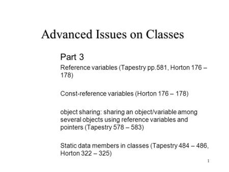 1 Advanced Issues on Classes Part 3 Reference variables (Tapestry pp.581, Horton 176 – 178) Const-reference variables (Horton 176 – 178) object sharing: