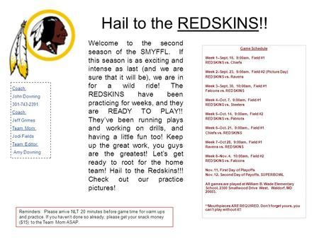 Hail to the REDSKINS!! Game Schedule Week 1–Sept. 16, 9:00am, Field #1 REDSKINS vs. Chiefs Week 2–Sept. 23, 9:00am, Field #2 (Picture Day) REDSKINS vs.