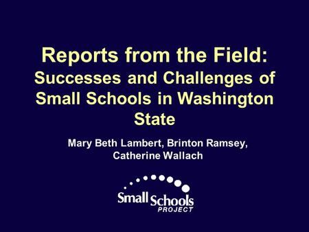 Reports from the Field: Successes and Challenges of Small Schools in Washington State Mary Beth Lambert, Brinton Ramsey, Catherine Wallach.