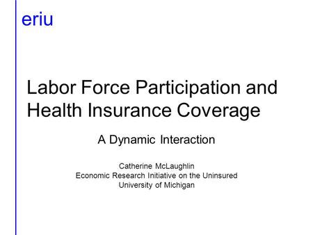 Labor Force Participation and Health Insurance Coverage A Dynamic Interaction Catherine McLaughlin Economic Research Initiative on the Uninsured University.
