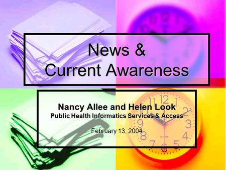 News & Current Awareness Nancy Allee and Helen Look Public Health Informatics Services & Access February 13, 2004.