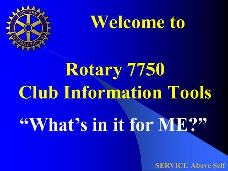 "Welcome to Rotary 7750 Club Information Tools SERVICE Above Self ""What's in it for ME?"""