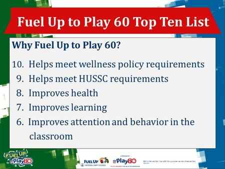 ©2012 National Dairy Council®. Fuel Up is a service mark of National Dairy Council. Why Fuel Up to Play 60? 10. Helps meet wellness policy requirements.