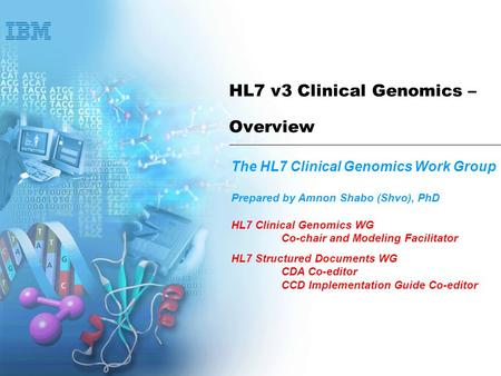 HL7 v3 Clinical Genomics – Overview The HL7 Clinical Genomics Work Group Prepared by Amnon Shabo (Shvo), PhD HL7 Clinical Genomics WG Co-chair and Modeling.