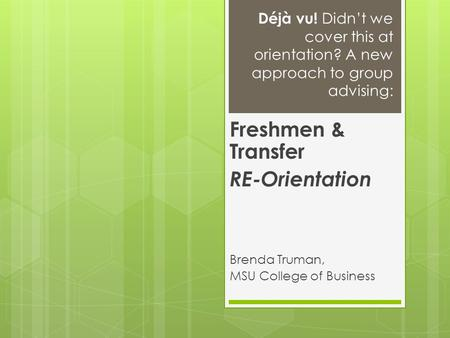 Déjà vu! Didn't we cover this at orientation? A new approach to group advising: Freshmen & Transfer RE-Orientation Brenda Truman, MSU College of Business.