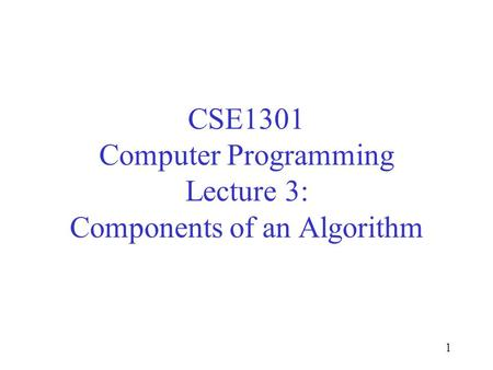 1 CSE1301 Computer Programming Lecture 3: Components of an Algorithm.