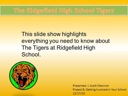 This slide show highlights everything you need to know about The Tigers at Ridgefield High School. Presented: J. Scott Obernier Project 8: Getting Involved.