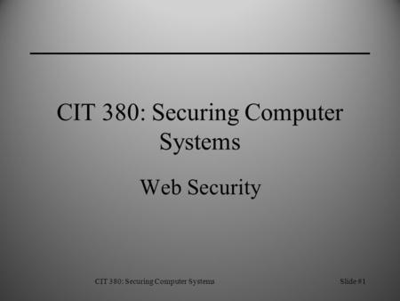 CIT 380: Securing Computer SystemsSlide #1 CIT 380: Securing Computer Systems Web Security.