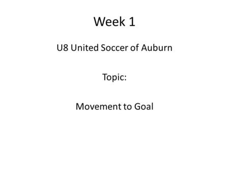 Week 1 U8 United Soccer of Auburn Topic: Movement to Goal.