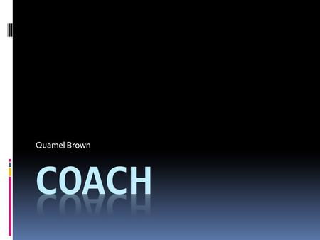 Quamel Brown. Coaches  Teach the kids and grown ups the game of basketball.