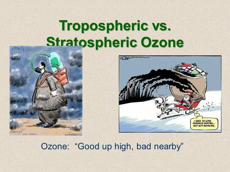 "Tropospheric vs. Stratospheric Ozone Ozone: ""Good up high, bad nearby"""