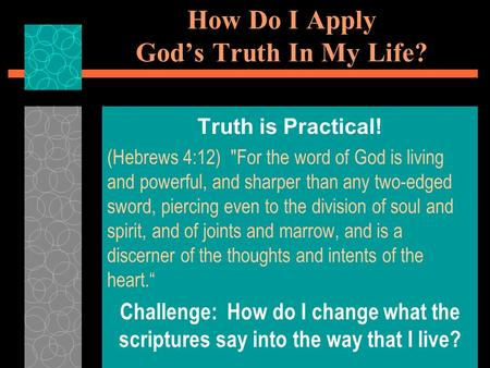 How Do I Apply God's Truth In My Life? Truth is Practical! (Hebrews 4:12) For the word of God is living and powerful, and sharper than any two-edged sword,