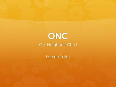 ONC Our Neighbors Child Lauren Yates. What is ONC?  ONC is a non-profit, community based organization that provides holiday gifts for children in low.