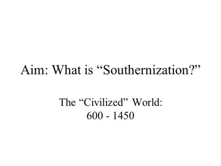 "Aim: What is ""Southernization?"" The ""Civilized"" World: 600 - 1450."