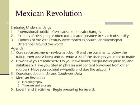 Mexican Revolution Enduring Understandings 1.International conflict often leads to domestic changes. 2.In times of crisis, people often turn to strong.