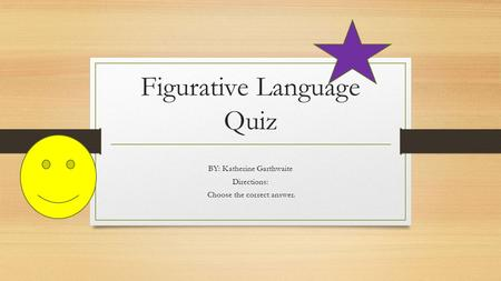 Figurative Language Quiz BY: Katherine Garthwaite Directions: Choose the correct answer.